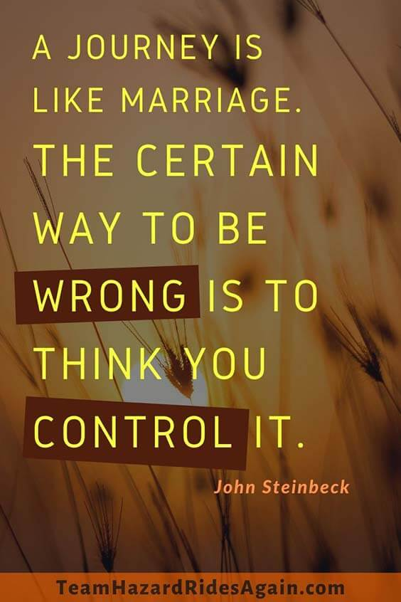 """A journey is like marriage. The certain way to be wrong is to think you control it."" – John Steinbeck"