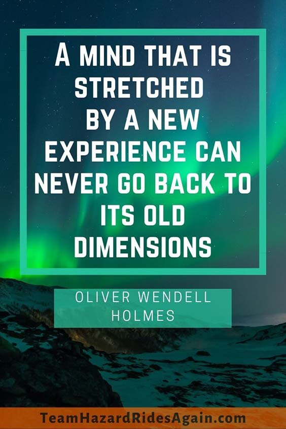 """A mind that is stretched by a new experience can never go back to its old dimensions."" – Oliver Wendell Holmes"
