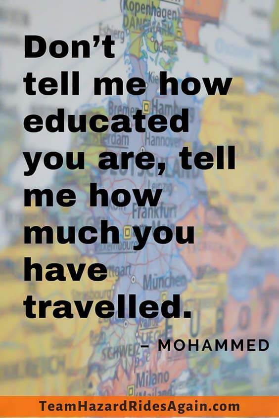 """Don't tell me how educated you are, tell me how much you have traveled."" – Mohammed"
