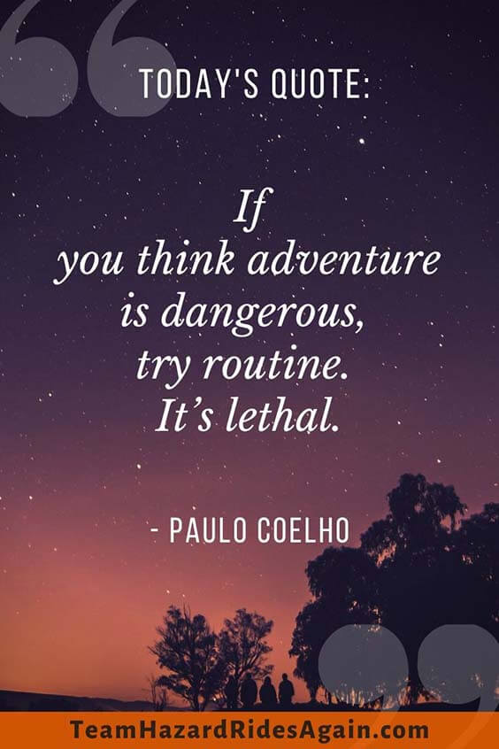 """If you think adventure is dangerous, try routine. It's lethal."" – Paulo Coelho"