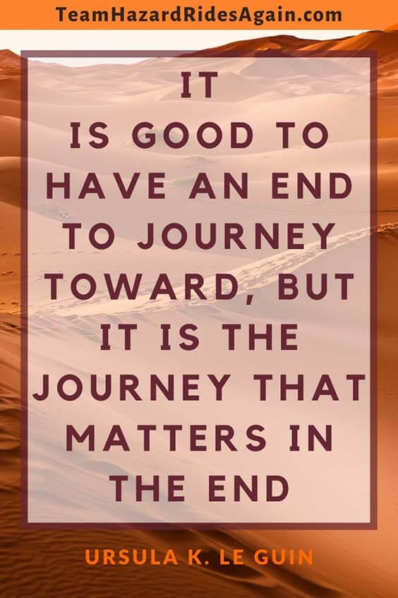 """It is good to have an end to journey toward, but it is the journey that matters in the end."" – Ursula K. Le Guin"