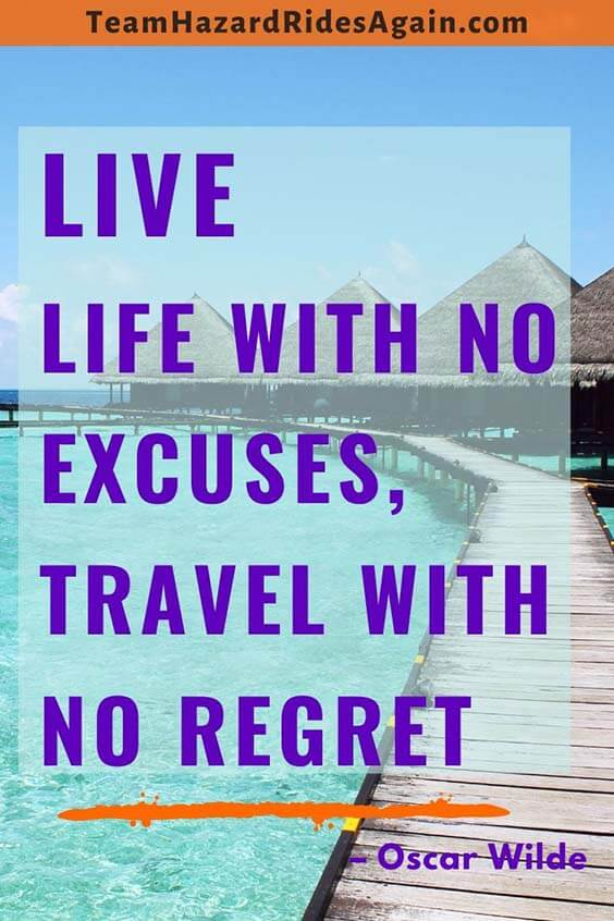 """Live life with no excuses, travel with no regret."" – Oscar Wilde"