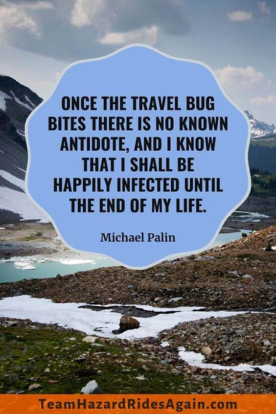 """Once the travel bug bites there is no known antidote, and I know that I shall be happily infected until the end of my life."" – Michael Palin"