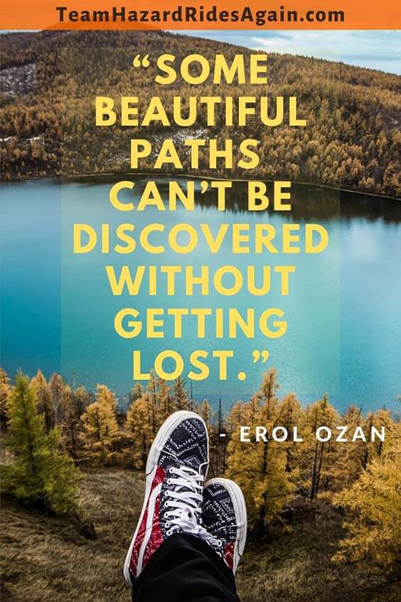 """Some beautiful paths can't be discovered without getting lost."" – Erol Ozan"