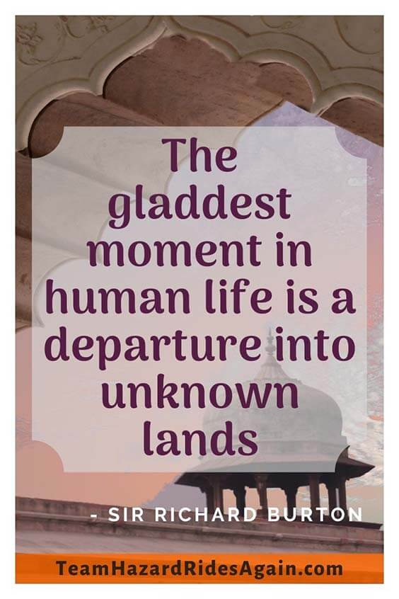 """The gladdest moment in human life is a departure into unknown lands."" – Sir Richard Burton"