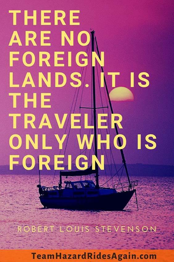 """There are no foreign lands. It is the traveler only who is foreign."" – Robert Louis Stevenson"