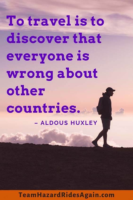 """To travel is to discover that everyone is wrong about other countries."" - Aldous Huxley"