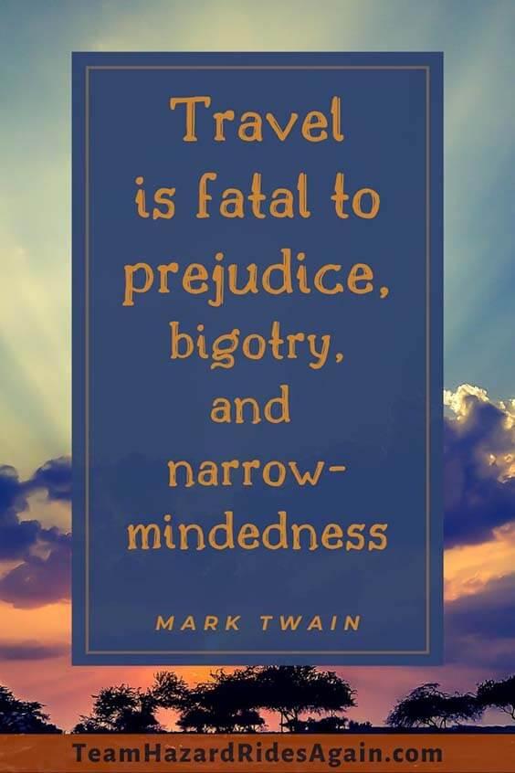 """Travel is fatal to prejudice, bigotry, and narrow-mindedness."" –Mark Twain"