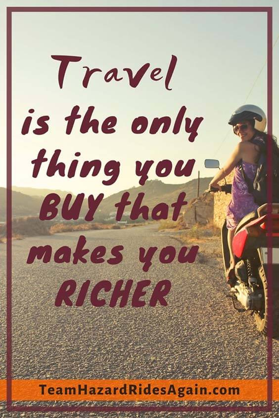 """Travel is the only thing you buy that makes you richer."""