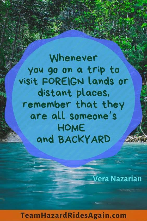 """Whenever you go on a trip to visit foreign lands or distant places, remember that they are all someone's home and backyard."" – Vera Nazarian"