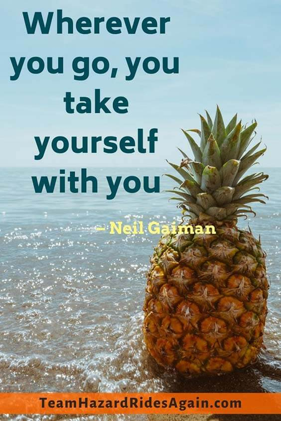 """Wherever you go, you take yourself with you."" – Neil Gaiman"